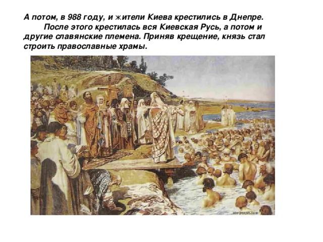 А потом, в 988 году, и ж ители Киева крестились в Днепре.  После этого крестилась вся Киевская Русь, а потом и другие славянские племена.  Приняв крещение, князь стал строить православные храмы.