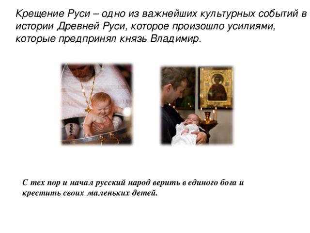 Крещение Руси – одно из важнейших культурных событий в истории Древней Руси, которое произошло усилиями, которые предпринял князь Владимир. С тех пор и начал русский народ верить в единого бога и крестить своих маленьких детей.