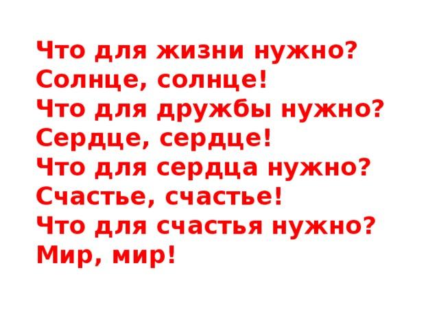 Что для жизни нужно?  Солнце, солнце!  Что для дружбы нужно?  Сердце, сердце!  Что для сердца нужно?  Счастье, счастье!  Что для счастья нужно?  Мир, мир!