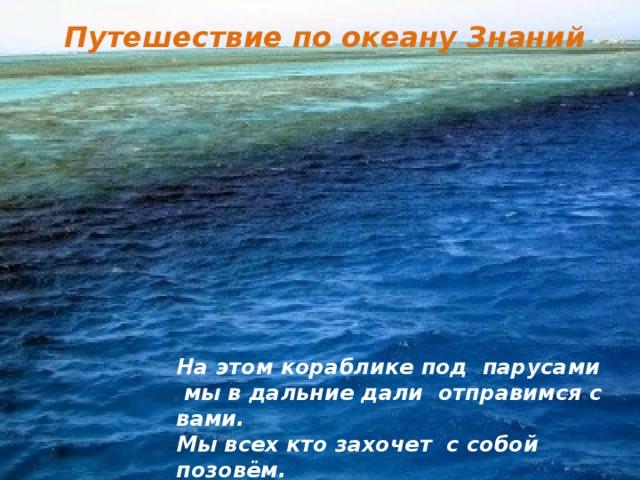 Путешествие по океану Знаний На этом кораблике под парусами  мы в дальние дали отправимся с вами. Мы всех кто захочет с собой позовём.  Ну что же, согласны? Решили? Плывём!