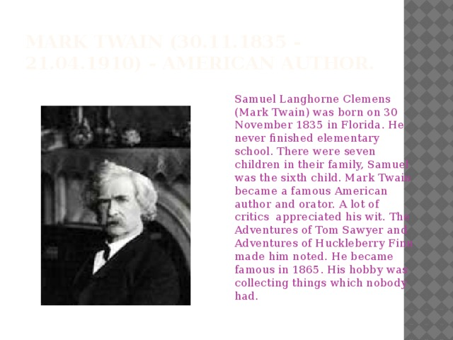 Mark Twain(30.11.1835 - 21.04.1910) - American author. Samuel Langhorne Clemens (Mark Twain) was born on 30 November 1835 in Florida. He never finished elementary school. There were seven children in their family, Samuel was the sixth child. Mark Twain became a famous American author and orator. A lot of critics appreciated his wit. The Adventures of Tom Sawyer and Adventures of Huckleberry Finn made him noted. He became famous in 1865. His hobby was collecting things which nobody had.