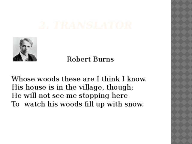 2. Translator  Robert Burns Whosewoodsthese are I think I know.  His house is in the village,though;  He will not see me stopping here  To watch his woodsfill upwith snow.