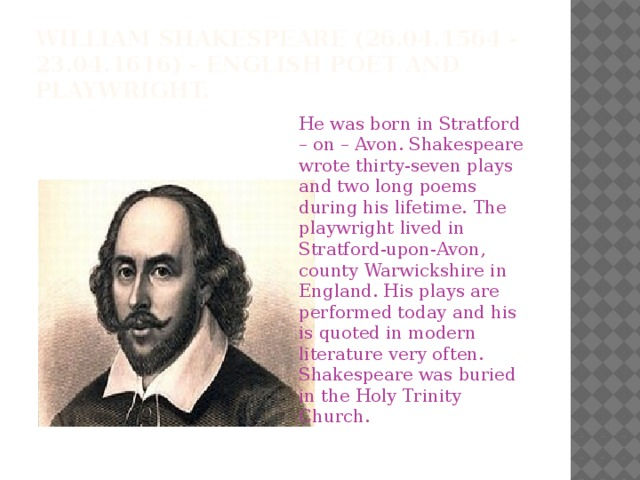 William Shakespeare(26.04.1564 - 23.04.1616) - English poet and playwright. He was born in Stratford – on – Avon. Shakespeare wrote thirty-seven plays and two long poems during his lifetime. The playwright lived in Stratford-upon-Avon, county Warwickshire in England. His plays are performed today and his is quoted in modern literature very often. Shakespeare was buried in the Holy Trinity Church.