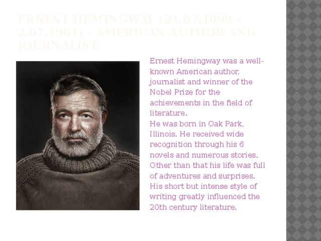 Ernest Hemingway(21.07.1899 – 2.07.1961) - American author and journalist. Ernest Hemingway was a well-known American author, journalist and winner of the Nobel Prize for the achievements in the field of literature. He was born in Oak Park, Illinois. He received wide recognition through his 6 novels and numerous stories. Other than that his life was full of adventures and surprises. His short but intense style of writing greatly influenced the 20th century literature.