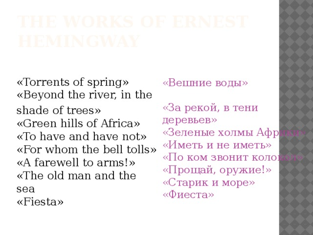 The Works Of Ernest Hemingway «Torrents of spring»  «Beyond the river, in the shade of trees»   «Green hills of Africa»   «To have and have not»  «For whom the bell tolls»  «A farewell to arms!»  «The old man and the sea   «Fiesta» «Вешние воды»  «За рекой, в тени деревьев»  «Зеленые холмы Африки»  «Иметь и не иметь»  «По ком звонит колокол»  «Прощай, оружие!»   «Старик и море»  «Фиеста»