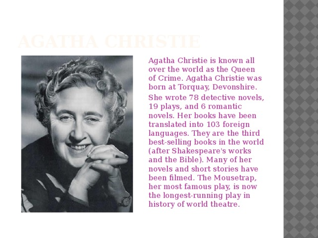 Agatha Christie Agatha Christie is known all over the world as the Queen of Crime. Agatha Christie was born at Torquay, Devonshire. She wrote 78 detective novels, 19 plays, and 6 romantic novels. Her books have been translated into 103 foreign languages. They are the third best-selling books in the world (after Shakespeare's works and the Bible). Many of her novels and short stories have been filmed. The Mousetrap, her most famous play, is now the longest-running play in history of world theatre.