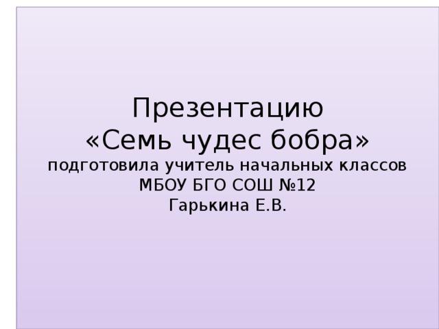 Презентацию  «Семь чудес бобра»  подготовила учитель начальных классов  МБОУ БГО СОШ №12  Гарькина Е.В.