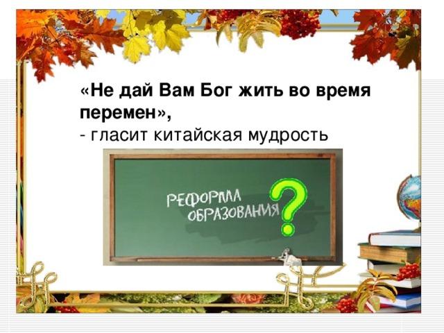 «Не дай Вам Бог жить во время перемен», - гласит китайская мудрость «Не дай Вам Бог жить во время перемен»,  - гласит китайская мудрость