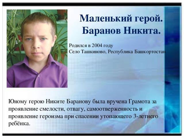 Маленький герой.  Баранов Никита.  Родился в 2004 году  Село Ташкиново, Республика Башкортостан Юному герою Никите Баранову была вручена Грамота за проявление смелости, отвагу, самоотверженность и проявление героизма при спасении утопающего 3-летнего ребёнка.