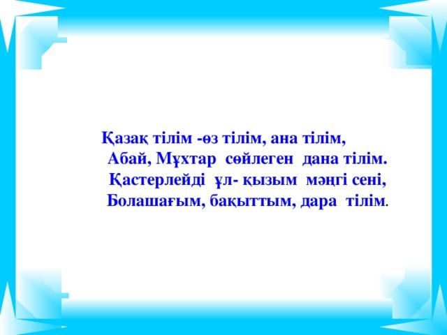 Қазақ тілім -өз тілім, ана тілім,  Абай, Мұхтар сөйлеген дана тілім.  Қастерлейді ұл- қызым мәңгі сені,  Болашағым, бақыттым, дара тілім .