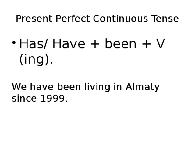 Present Perfect Continuous Tense Has/ Have + been + V (ing). We have been living in Almaty since 1999.