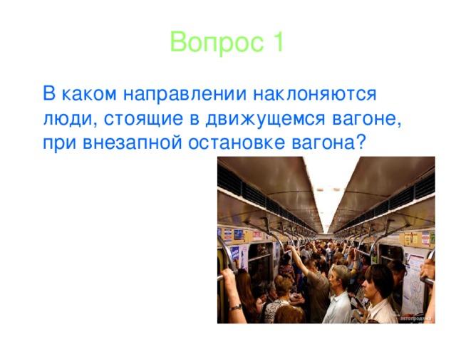 Вопрос 1 В каком направлении наклоняются люди, стоящие в движущемся вагоне, при внезапной остановке вагона?