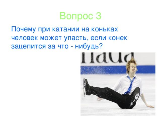 Вопрос 3 Почему при катании на коньках человек может упасть, если конек зацепится за что - нибудь?