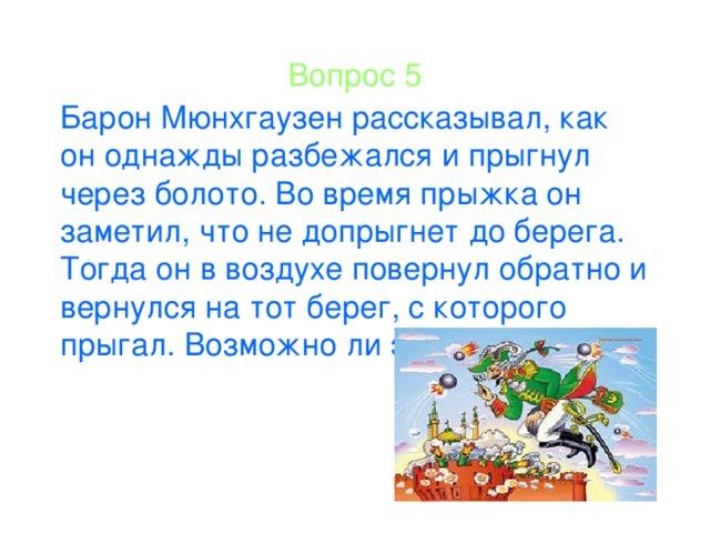 Вопрос 5 Барон Мюнхгаузен рассказывал, как он однажды разбежался и прыгнул через болото. Во время прыжка он заметил, что не допрыгнет до берега. Тогда он в воздухе повернул обратно и вернулся на тот берег, с которого прыгал. Возможно ли это?