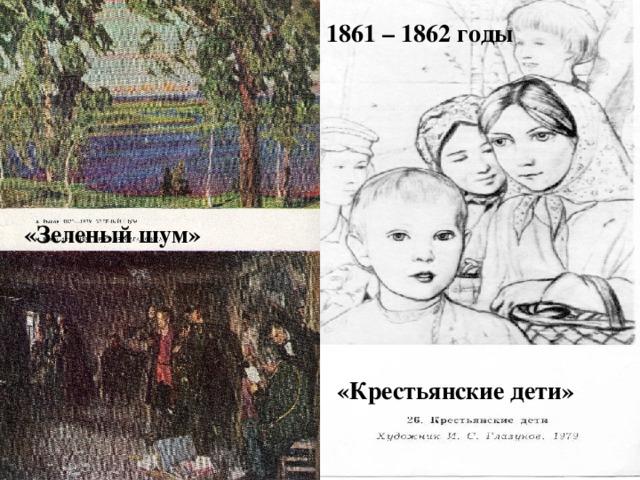 1861 – 1862 годы «Зеленый шум» «Крестьянские дети»