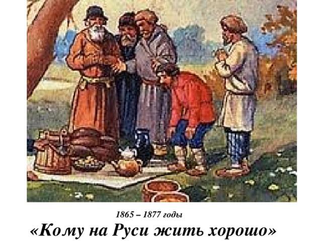 1865 – 1877 годы «Кому на Руси жить хорошо»