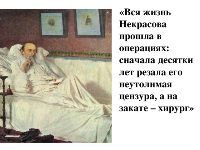 «Вся жизнь Некрасова прошла в операциях: сначала десятки лет резала его неутолимая цензура, а на закате – хирург»