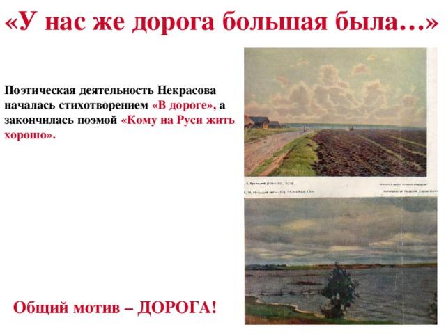 «У нас же дорога большая была…» Поэтическая деятельность Некрасова началась стихотворением «В дороге», а закончилась поэмой «Кому на Руси жить хорошо». Общий мотив – ДОРОГА!