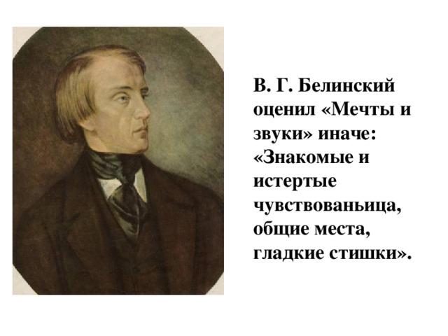 В. Г. Белинский оценил «Мечты и звуки» иначе: «Знакомые и истертые чувствованьица, общие места, гладкие стишки».