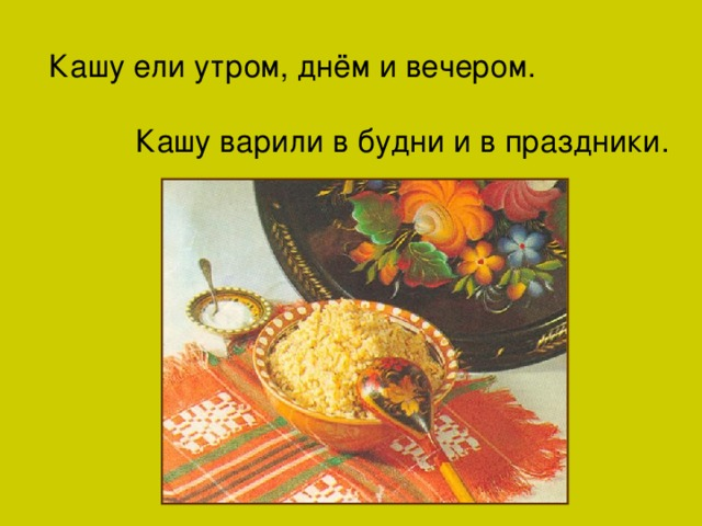 Кашу ели утром, днём и вечером.  Кашу варили в будни и в праздники.