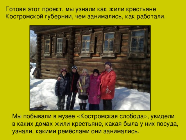 Готовя этот проект, мы узнали как жили крестьяне Костромской губернии, чем занимались, как работали. Мы побывали в музее «Костромская слобода», увидели в каких домах жили крестьяне, какая была у них посуда, узнали, какими ремёслами они занимались.