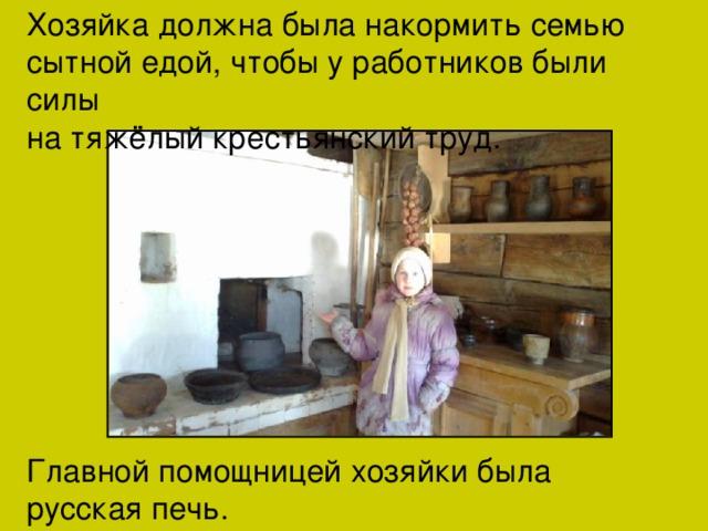 Хозяйка должна была накормить семью сытной едой, чтобы у работников были силы на тяжёлый крестьянский труд. Главной помощницей хозяйки была русская печь.