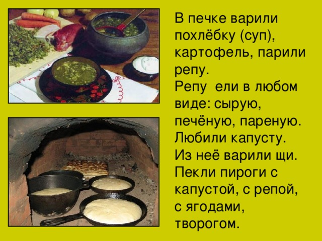 В печке варили похлёбку (суп), картофель, парили репу. Репу ели в любом виде: сырую, печёную, пареную. Любили капусту. Из неё варили щи. Пекли пироги с капустой, с репой, с ягодами, творогом.