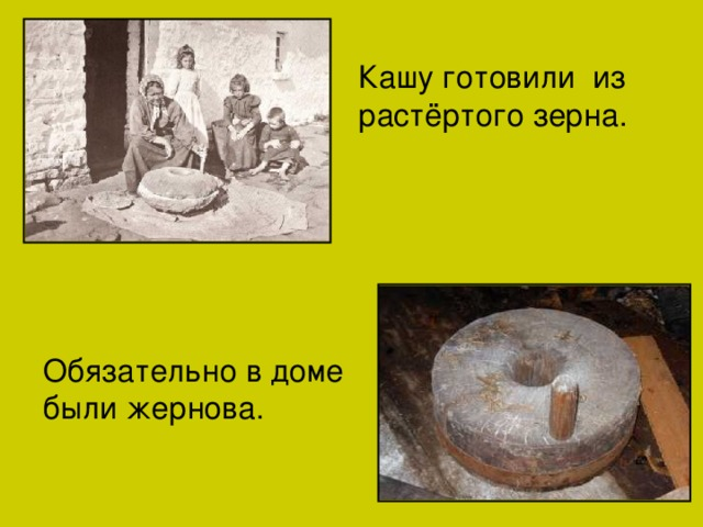 Кашу готовили из растёртого зерна. Обязательно в доме были жернова.