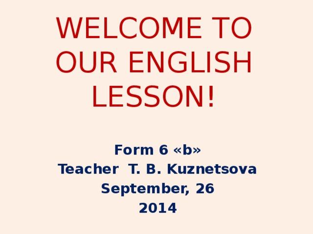 WELCOME TO OUR ENGLISH LESSON! Form 6 «b» Teacher T. B. Kuznetsova September, 26 2014