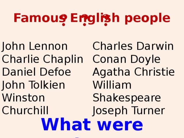 Famous English people ? ? ? John Lennon Charles Darwin Charlie Chaplin Conan Doyle Daniel Defoe Agatha Christie John Tolkien William Shakespeare Winston Churchill Joseph Turner  What were they?