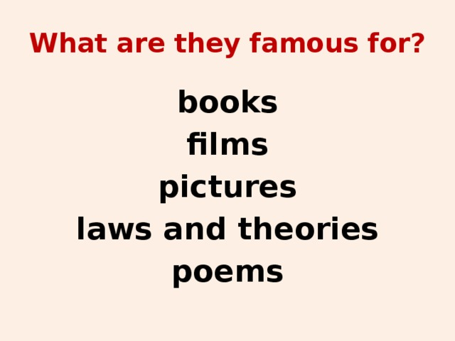 What are they famous for? books films pictures laws and theories poems