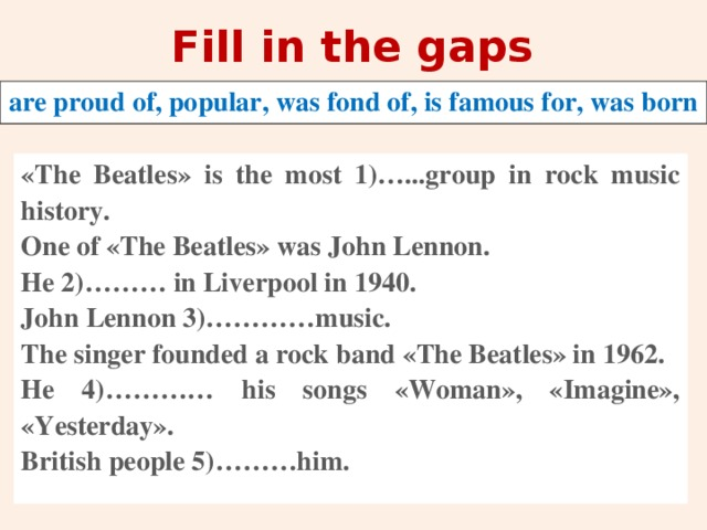 Fill in the gaps are proud of, popular, was fond of, is famous for, was born «The Beatles» is the most 1)…...group in rock music history. One of «The Beatles» was John Lennon. He 2)……… in Liverpool in 1940. John Lennon 3)…………music. The singer founded a rock band «The Beatles» in 1962. He 4)………… his songs «Woman», «Imagine», «Yesterday». British people 5)………him.