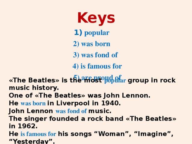 """Keys 1) popular 2) was born  3) was fond of  4) is famous for  5) are proud of «The Beatles» is the most popular group in rock music history. One of «The Beatles» was John Lennon. He was born in Liverpool in 1940. John Lennon was fond of music. The singer founded a rock band «The Beatles» in 1962. He is famous for his songs """"Woman"""", """"Imagine"""", """"Yesterday"""". British people are proud of him."""