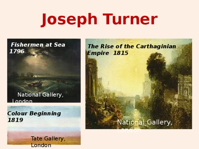 Joseph Turner  Fishermen at Sea 1796 The Rise of the Carthaginian Empire 1815  National Gallery, London Colour Beginning 1819 National Gallery, London Tate Gallery, London