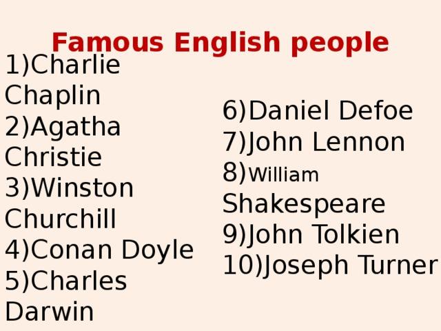 Famous English people 1)Charlie Chaplin 2)Agatha Christie 3)Winston Churchill 4)Conan Doyle 5)Charles Darwin 6)Daniel Defoe 7)John Lennon 8) William Shakespeare 9)John Tolkien 10)Joseph Turner