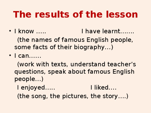 The results of the lesson I know ….. I have learnt…….  (the names of famous English people, some facts of their biography…) I can……  (work with texts, understand teacher's questions, speak about famous English people…)  I enjoyed….. I liked….  (the song, the pictures, the story….)