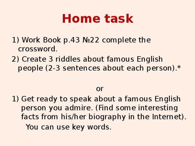 Home task 1) Work Book p.43 №22 complete the crossword. 2) Create 3 riddles about famous English people (2-3 sentences about each person).* or Get ready to speak about a famous English person you admire. (Find some interesting facts from his/her biography in the Internet).  You can use key words.