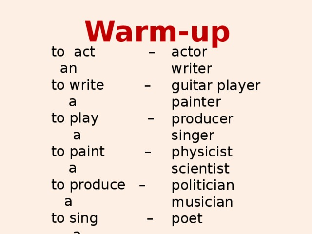 Warm-up to act – an actor to write – a to play – a to paint – a to produce – a to sing – a physics – a science – a politics – a music – a poetry – a writer guitar player painter producer singer physicist scientist politician musician poet