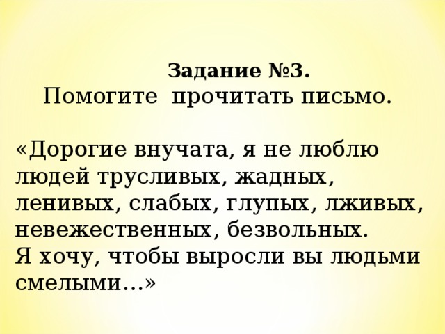 Задание №3.   Помогите прочитать письмо.   «Дорогие внучата, я не люблю людей трусливых, жадных, ленивых, слабых, глупых, лживых, невежественных, безвольных.  Я хочу, чтобы выросли вы людьми смелыми…»