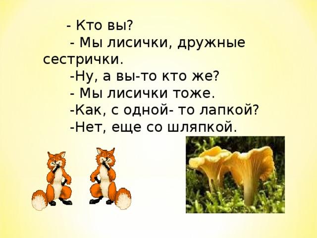 - Кто вы?    - Мы лисички, дружные сестрички.   -Ну, а вы-то кто же?   - Мы лисички тоже.   -Как, с одной- то лапкой?   -Нет, еще со шляпкой.