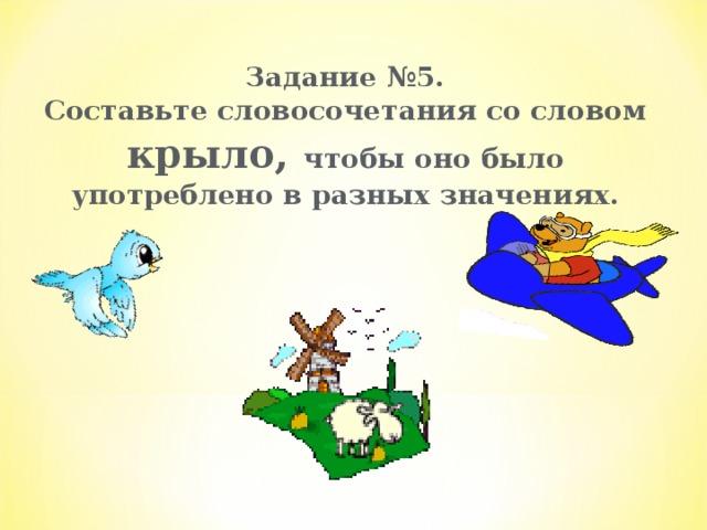 Задание №5.  Составьте словосочетания со словом крыло,  чтобы оно было употреблено в разных значениях.