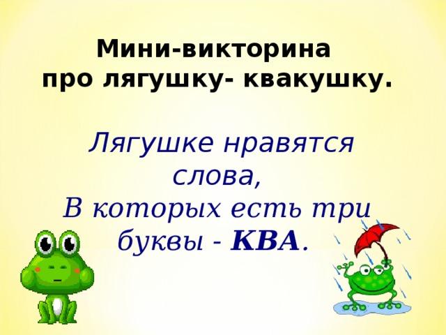 Мини-викторина  про лягушку- квакушку.    Лягушке нравятся слова, В которых есть три буквы - КВА .