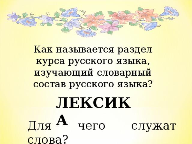 Как называется раздел курса русского языка, изучающий словарный состав русского языка?  ЛЕКСИКА Для чего служат слова?
