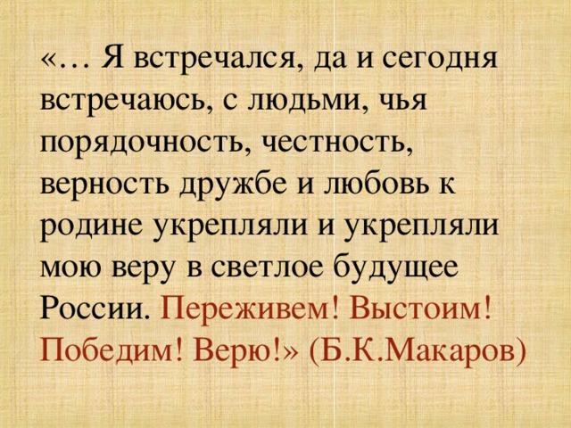 «… Я встречался, да и сегодня встречаюсь, с людьми, чья порядочность, честность, верность дружбе и любовь к родине укрепляли и укрепляли мою веру в светлое будущее России. Переживем! Выстоим! Победим! Верю!» (Б.К.Макаров)