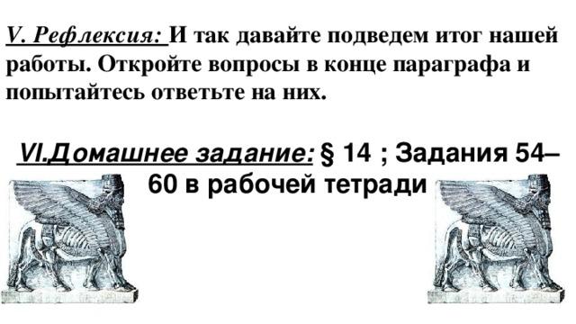V. Рефлексия: И так давайте подведем итог нашей работы. Откройте вопросы в конце параграфа и попытайтесь ответьте на них. VI.Домашнее задание: § 14 ; Задания 54–60 в рабочей тетради