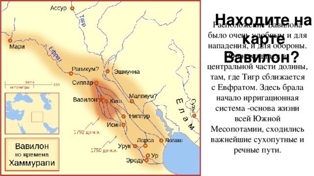 Находите на карте Вавилон? Расположение Вавилона было очень удобным и для нападения, и для обороны. Он находился в центральной части долины, там, где Тигр сближается с Евфратом. Здесь брала начало ирригационная система -основа жизни всей Южной Месопотамии, сходились важнейшие сухопутные и речные пути.