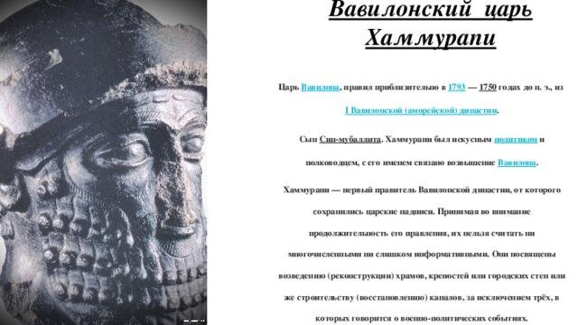 Вавилонский царь Хаммурапи Царь Вавилона , правил приблизительно в 1793 — 1750 годах до н. э., из I Вавилонской (аморейской) династии . Сын Син-мубаллита . Хаммурапи был искусным политиком и полководцем, с его именем связано возвышение Вавилона . Хаммурапи — первый правитель Вавилонской династии, от которого сохранились царские надписи. Принимая во внимание продолжительность его правления, их нельзя считать ни многочисленными ни слишком информативными. Они посвящены возведению (реконструкции) храмов, крепостей или городских стен или же строительству (восстановлению) каналов, за исключением трёх, в которых говорится о военно-политических событиях.