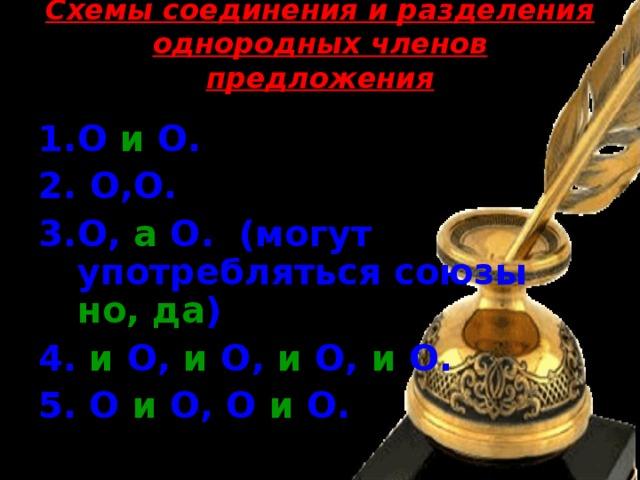 Схемы соединения и разделения однородных членов предложения   О и О.  О,О. О, а О. (могут употребляться союзы но, да )  4. и О, и О, и О, и О. 5. О и О, О и О.