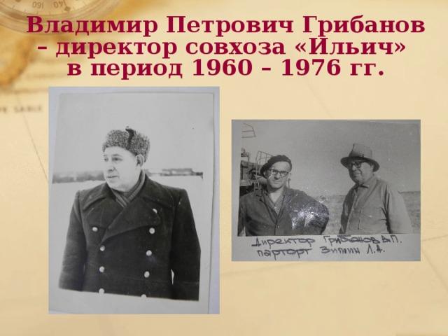 Владимир Петрович Грибанов – директор совхоза «Ильич»  в период 1960 – 1976 гг.