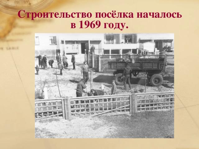 Строительство посёлка началось  в 1969 году.